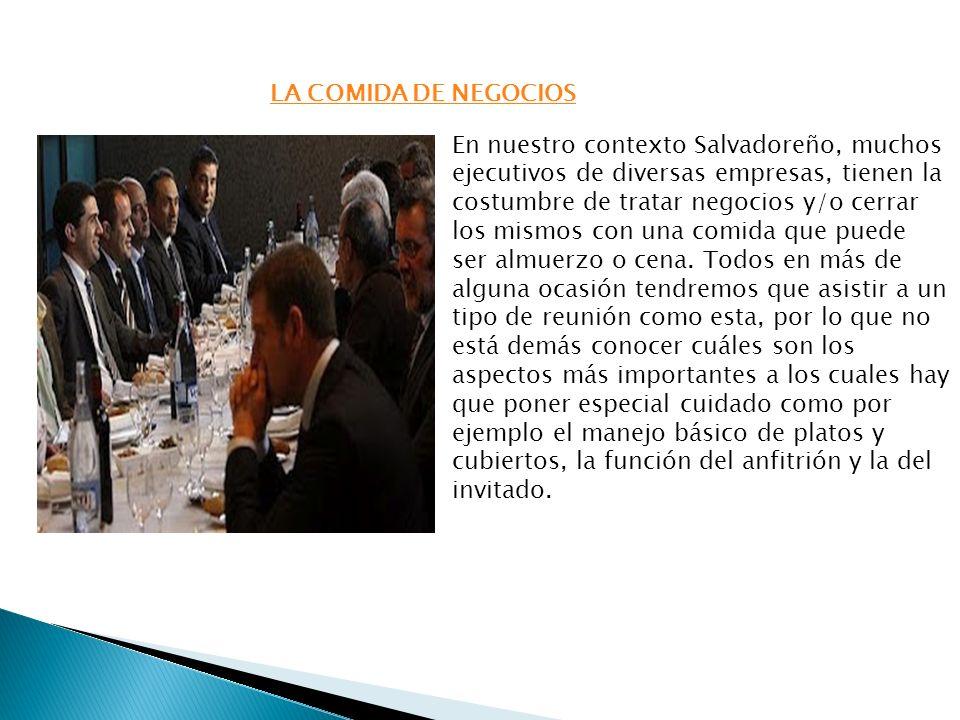 LA COMIDA DE NEGOCIOS En nuestro contexto Salvadoreño, muchos ejecutivos de diversas empresas, tienen la costumbre de tratar negocios y/o cerrar los m