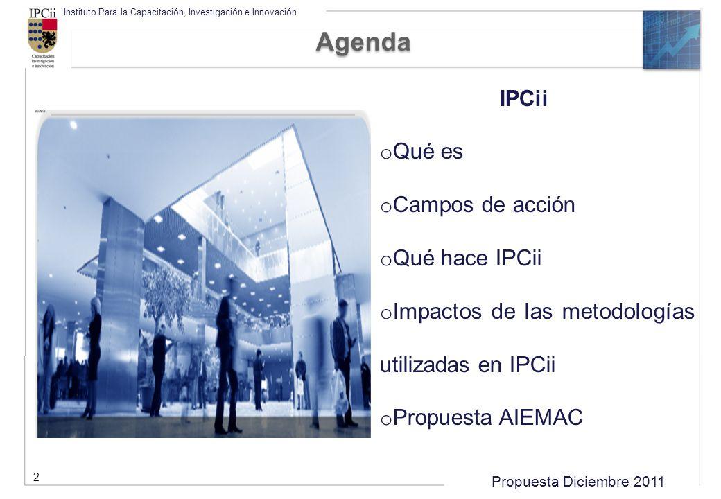 Propuesta Diciembre 2011 Instituto Para la Capacitación, Investigación e Innovación Agenda 2 IPCii o Qué es o Campos de acción o Qué hace IPCii o Impa