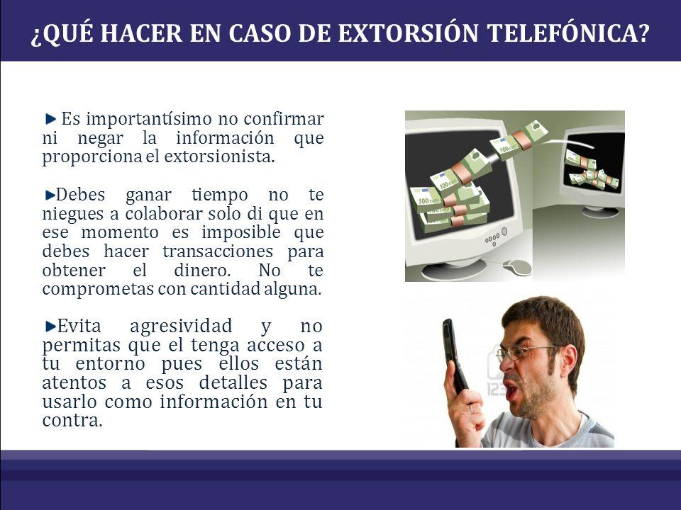 ¿QUÉ HACER EN CASO DE EXTORSIÓN TELEFÓNICA? Es importantísimo no confirmar ni negar la información que proporciona el extorsionista. Debes ganar tiemp