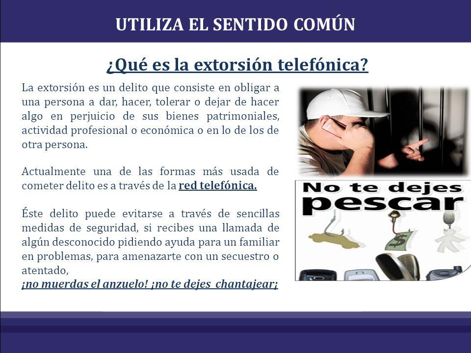 UTILIZA EL SENTIDO COMÚN ¿Qué es la extorsión telefónica? La extorsión es un delito que consiste en obligar a una persona a dar, hacer, tolerar o deja