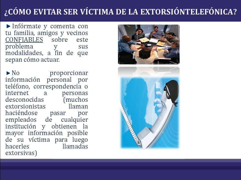 ¿CÓMO EVITAR SER VÍCTIMA DE LA EXTORSIÓNTELEFÓNICA? Infórmate y comenta con tu familia, amigos y vecinos CONFIABLES sobre este problema y sus modalida