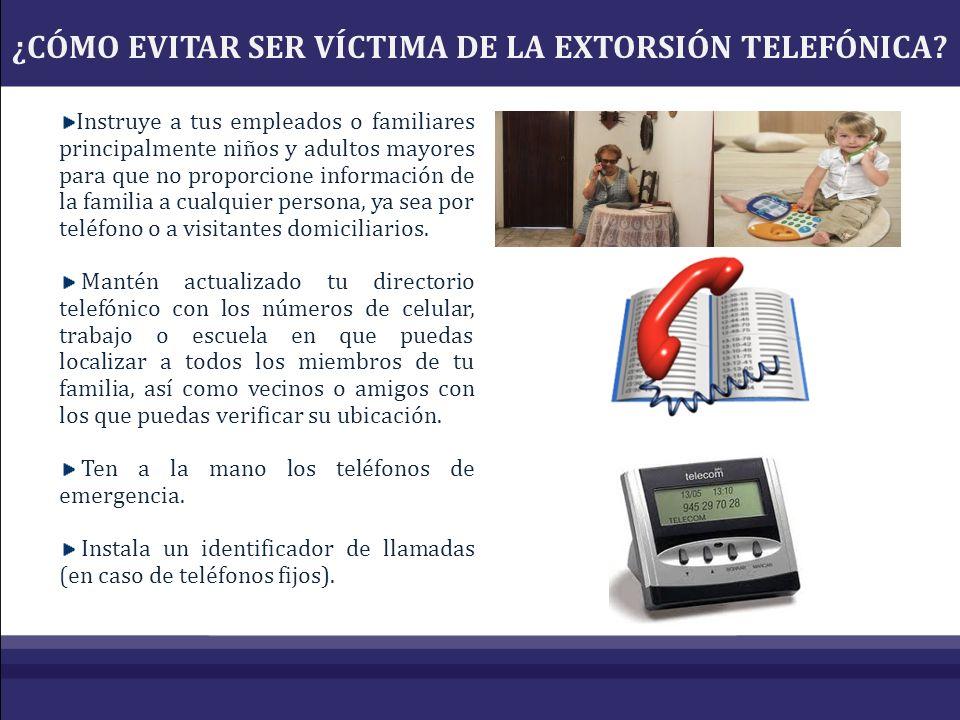 ¿CÓMO EVITAR SER VÍCTIMA DE LA EXTORSIÓN TELEFÓNICA? Instruye a tus empleados o familiares principalmente niños y adultos mayores para que no proporci