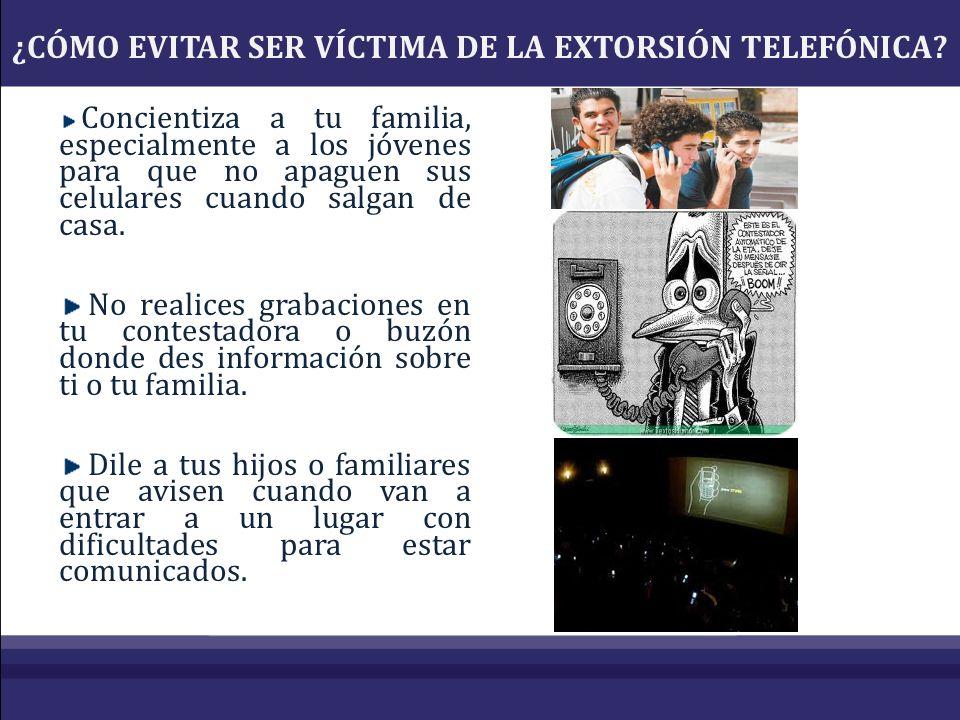 ¿CÓMO EVITAR SER VÍCTIMA DE LA EXTORSIÓN TELEFÓNICA? Concientiza a tu familia, especialmente a los jóvenes para que no apaguen sus celulares cuando sa