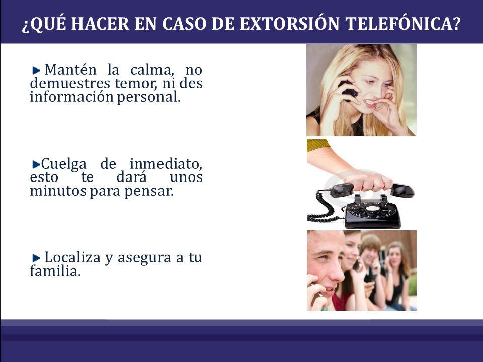 ¿QUÉ HACER EN CASO DE EXTORSIÓN TELEFÓNICA? Mantén la calma, no demuestres temor, ni des información personal. Cuelga de inmediato, esto te dará unos
