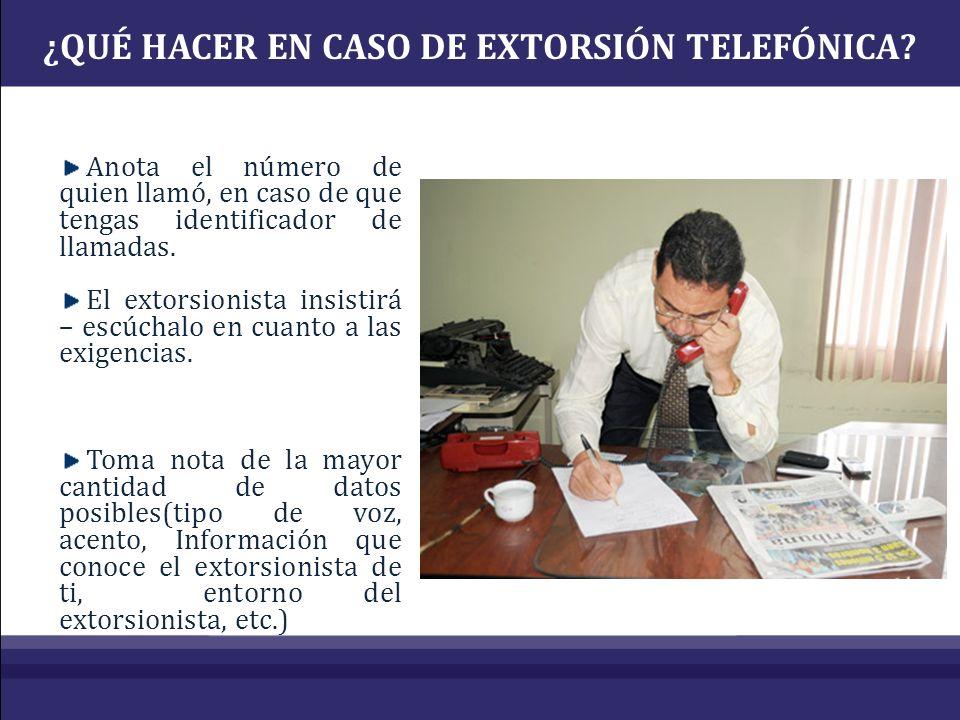 ¿QUÉ HACER EN CASO DE EXTORSIÓN TELEFÓNICA? Anota el número de quien llamó, en caso de que tengas identificador de llamadas. El extorsionista insistir
