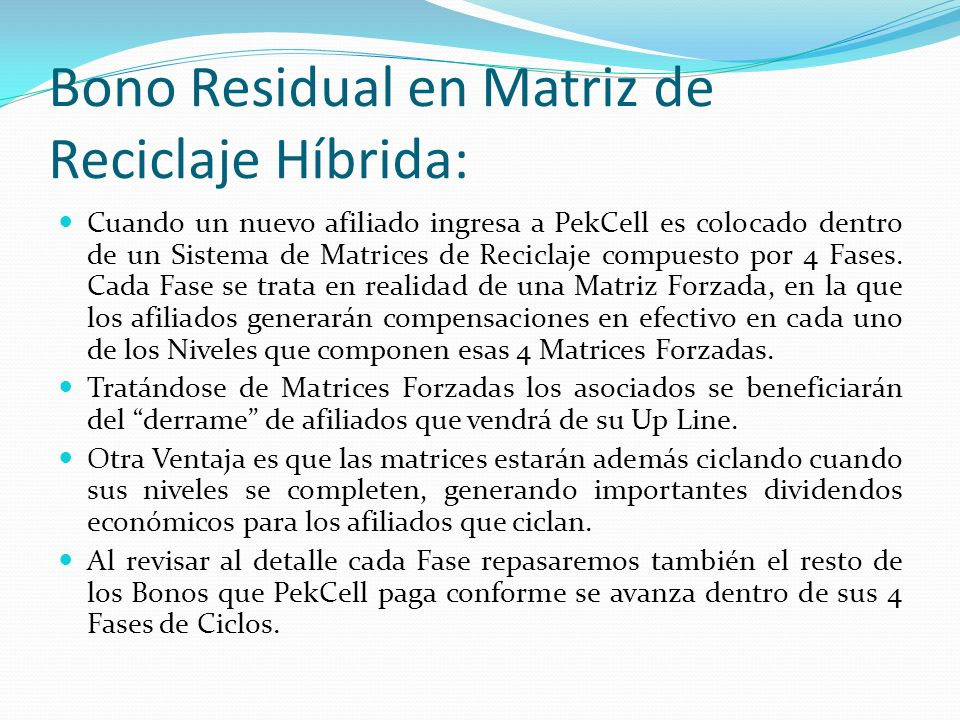 Bono Residual en Matriz de Reciclaje Híbrida: Cuando un nuevo afiliado ingresa a PekCell es colocado dentro de un Sistema de Matrices de Reciclaje compuesto por 4 Fases.