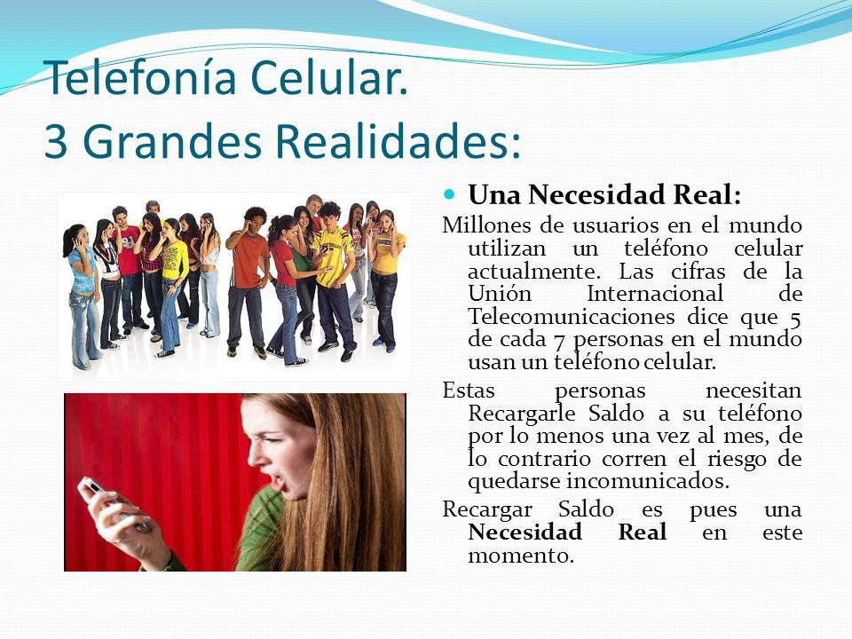 Telefonía Celular. 3 Grandes Realidades: Una Necesidad Real: Millones de usuarios en el mundo utilizan un teléfono celular actualmente. Las cifras de