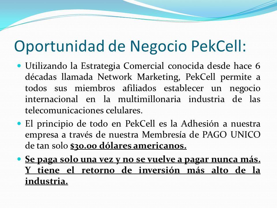 Oportunidad de Negocio PekCell: Utilizando la Estrategia Comercial conocida desde hace 6 décadas llamada Network Marketing, PekCell permite a todos sus miembros afiliados establecer un negocio internacional en la multimillonaria industria de las telecomunicaciones celulares.