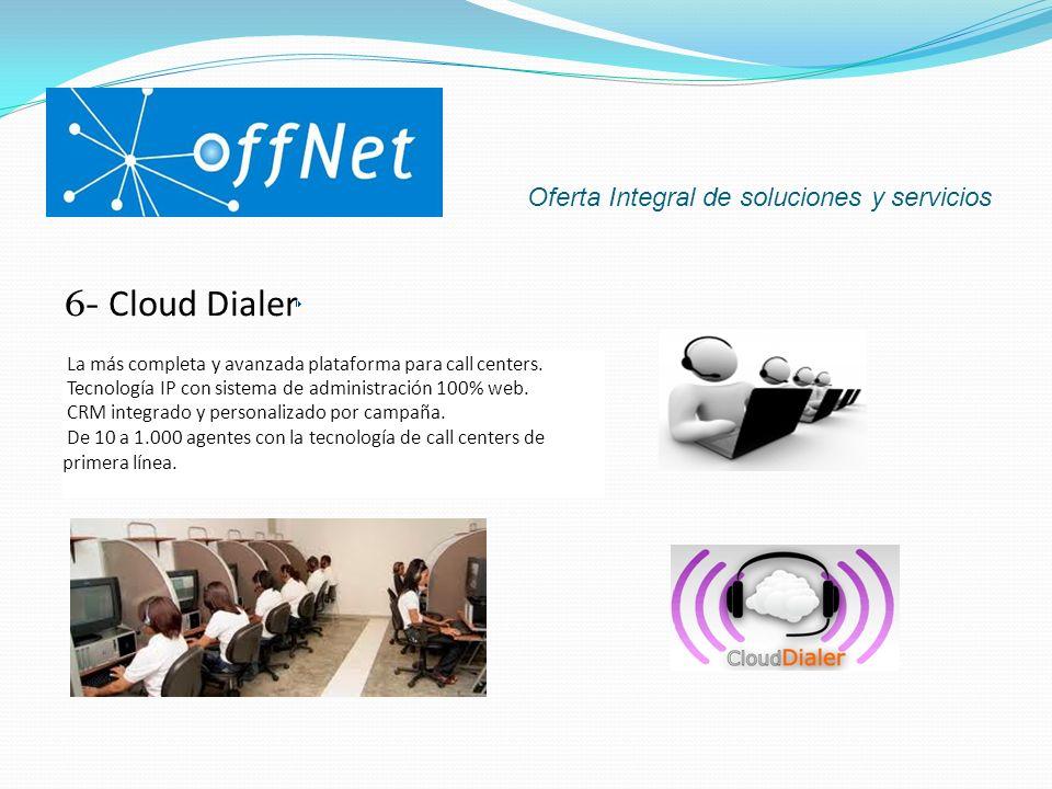 Oferta Integral de soluciones y servicios 6- Cloud Dialer La más completa y avanzada plataforma para call centers. Tecnología IP con sistema de admini