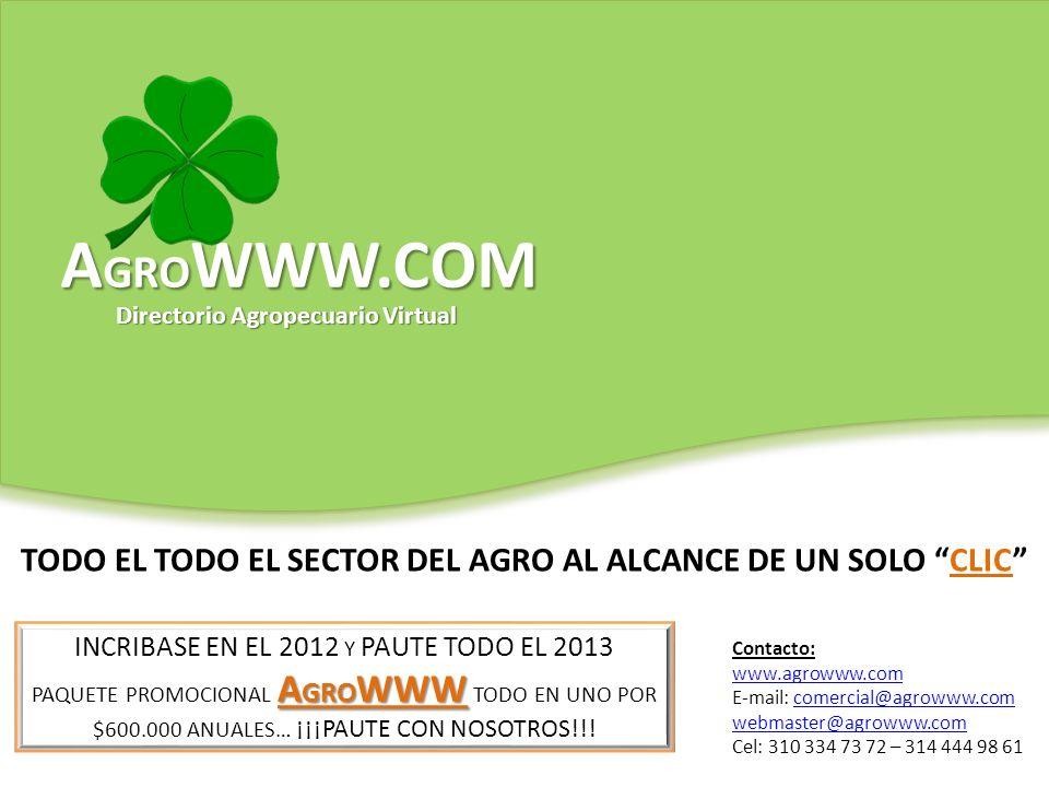 TODO EL TODO EL SECTOR DEL AGRO AL ALCANCE DE UN SOLO CLIC Contacto: www.agrowww.com E-mail: comercial@agrowww.comcomercial@agrowww.com webmaster@agrowww.com Cel: 310 334 73 72 – 314 444 98 61 INCRIBASE EN EL 2012 Y PAUTE TODO EL 2013 A GRO WWW PAQUETE PROMOCIONAL A GRO WWW TODO EN UNO POR $600.000 ANUALES… ¡¡¡PAUTE CON NOSOTROS!!.