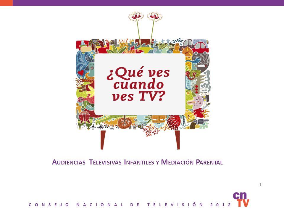 CONSEJO NACIONAL DE TELEVISIÓN 2012 A UDIENCIAS T ELEVISIVAS I NFANTILES Y M EDIACIÓN P ARENTAL 1