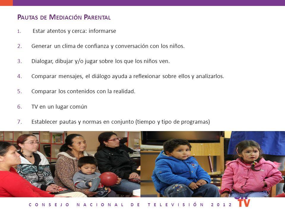CONSEJO NACIONAL DE TELEVISIÓN 2012 P AUTAS DE M EDIACIÓN P ARENTAL 1. Estar atentos y cerca: informarse 2.Generar un clima de confianza y conversació