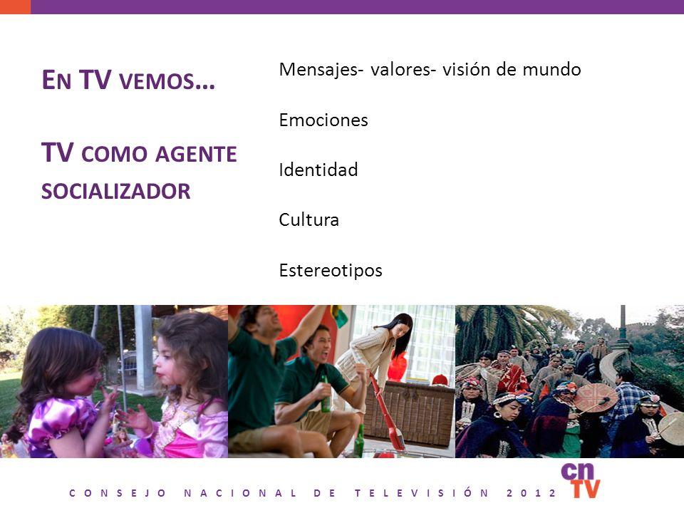 CONSEJO NACIONAL DE TELEVISIÓN 2012 E N TV VEMOS … TV COMO AGENTE SOCIALIZADOR 2 Mensajes- valores- visión de mundo Emociones Identidad Cultura Estereotipos