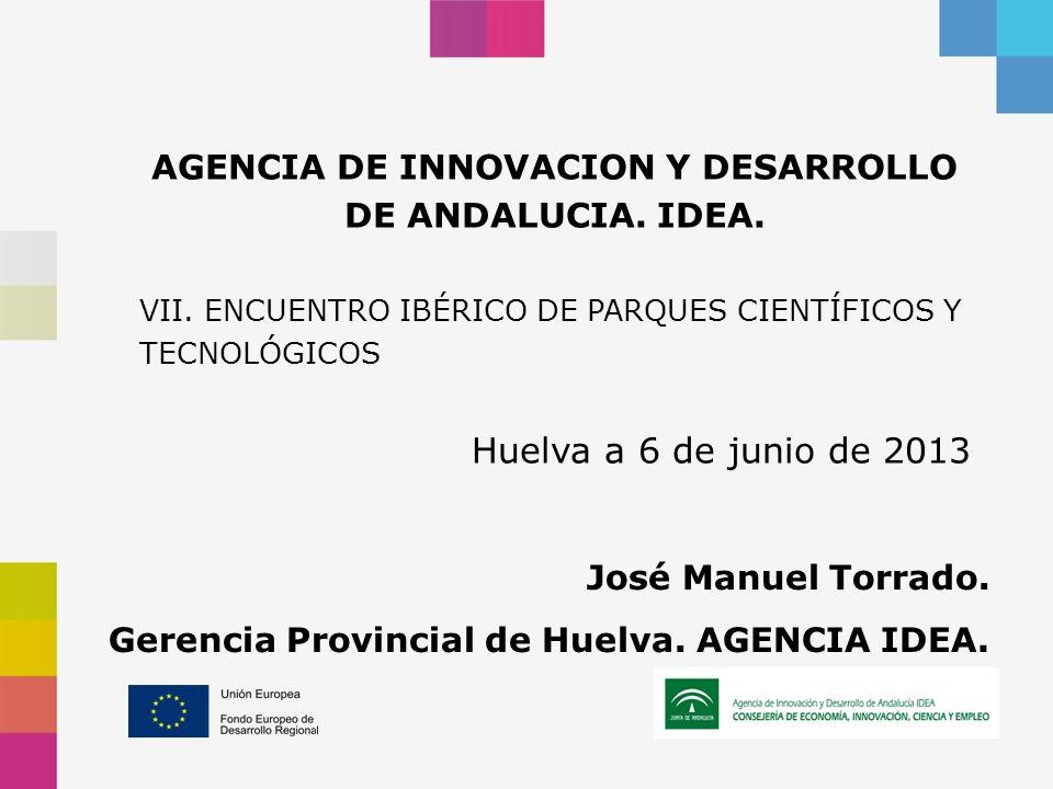 AGENCIA DE INNOVACION Y DESARROLLO DE ANDALUCIA. IDEA. VII. ENCUENTRO IBÉRICO DE PARQUES CIENTÍFICOS Y TECNOLÓGICOS Huelva a 6 de junio de 2013 José M