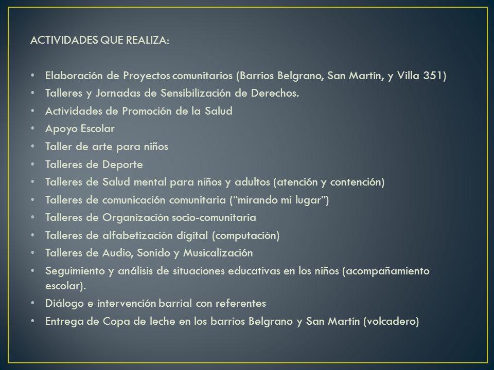 ACTIVIDADES QUE REALIZA: Elaboración de Proyectos comunitarios (Barrios Belgrano, San Martín, y Villa 351) Talleres y Jornadas de Sensibilización de D