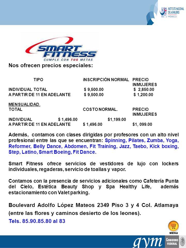 gym Nos ofrecen precios especiales: TIPO iNSCRIPCIÓN NORMAL PRECIO INMUJERES INDIVIDUAL TOTAL $ 9,500.00 $ 2,850.00 A PARTIR DE 11 EN ADELANTE $ 9,500