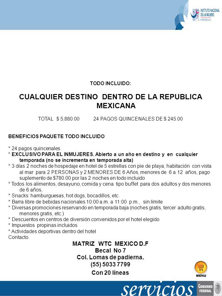 TODO INCLUIDO: CUALQUIER DESTINO DENTRO DE LA REPUBLICA MEXICANA TOTAL $ 5,880.00 24 PAGOS QUINCENALES DE $ 245.00 BENEFICIOS PAQUETE TODO INCLUIDO *