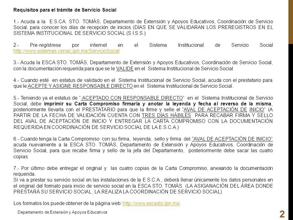 Departamento de Extensión y Apoyos Educativos 2 Requisitos para el trámite de Servicio Social 1.- Acuda a la E.S.CA. STO. TOMÁS, Departamento de Exten