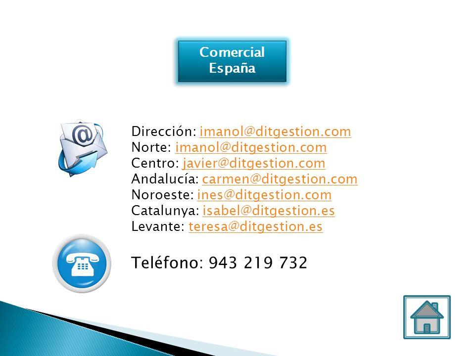 Comercial España Comercial España Dirección: imanol@ditgestion.comimanol@ditgestion.com Norte: imanol@ditgestion.comimanol@ditgestion.com Centro: javier@ditgestion.comjavier@ditgestion.com Andalucía: carmen@ditgestion.comcarmen@ditgestion.com Noroeste: ines@ditgestion.comines@ditgestion.com Catalunya: isabel@ditgestion.esisabel@ditgestion.es Levante: teresa@ditgestion.es teresa@ditgestion.es Teléfono: 943 219 732