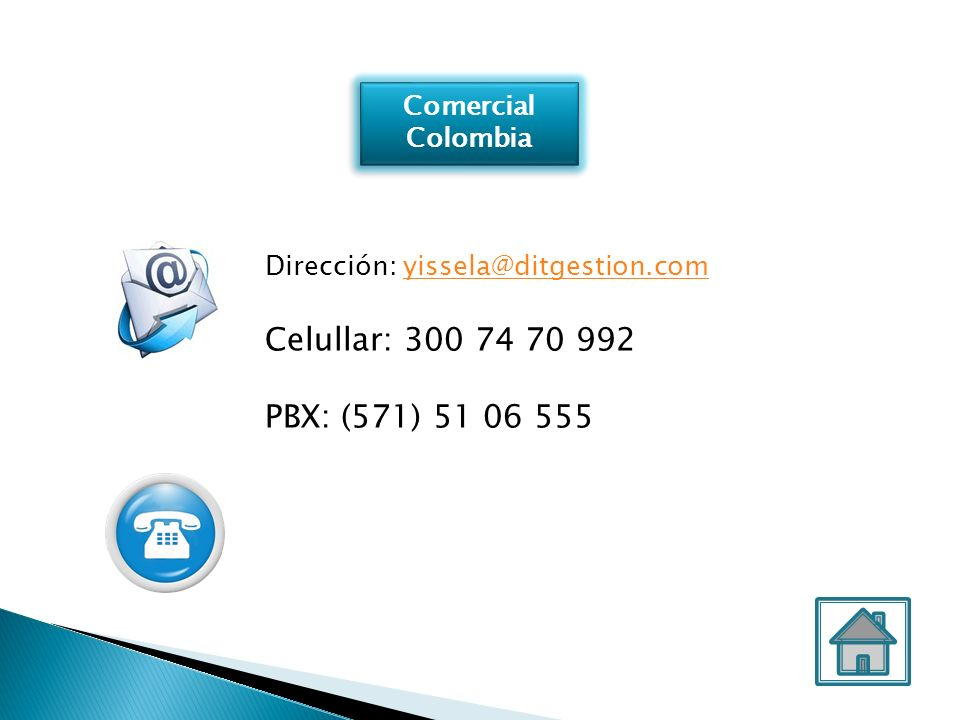 Comercial Colombia Comercial Colombia Dirección: yissela@ditgestion.comyissela@ditgestion.com Celullar: 300 74 70 992 PBX: (571) 51 06 555