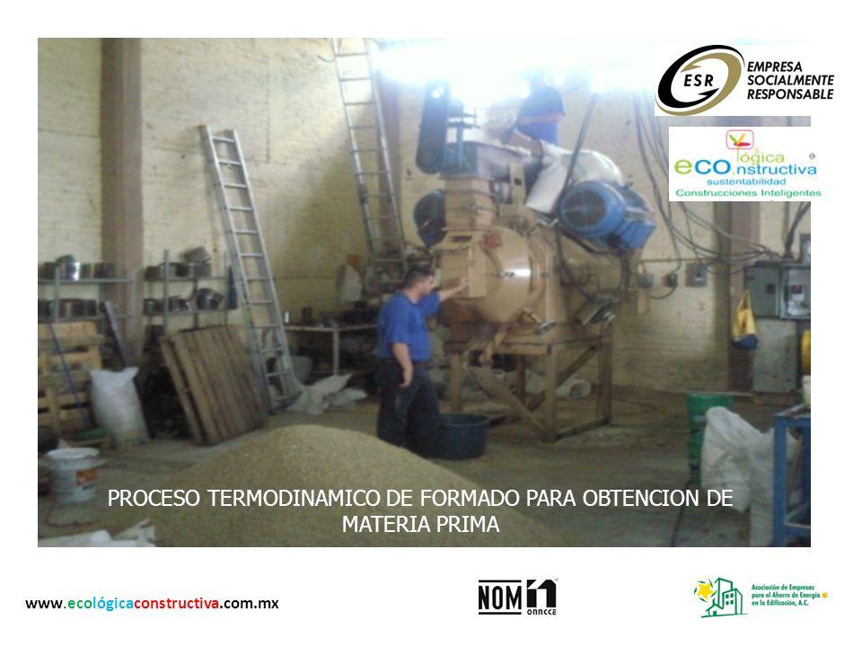 PROCESO TERMODINAMICO DE FORMADO PARA OBTENCION DE MATERIA PRIMA www.ecológicaconstructiva.com.mx