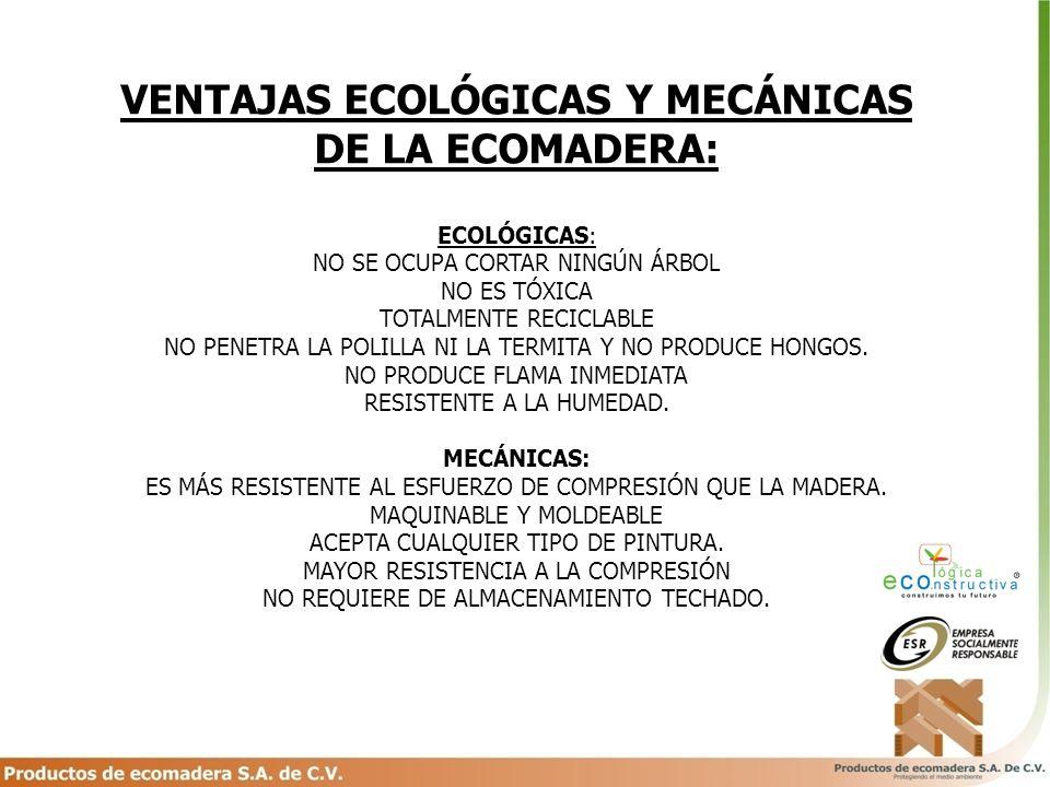 VENTAJAS ECOLÓGICAS Y MECÁNICAS DE LA ECOMADERA: ECOLÓGICAS: NO SE OCUPA CORTAR NINGÚN ÁRBOL NO ES TÓXICA TOTALMENTE RECICLABLE NO PENETRA LA POLILLA