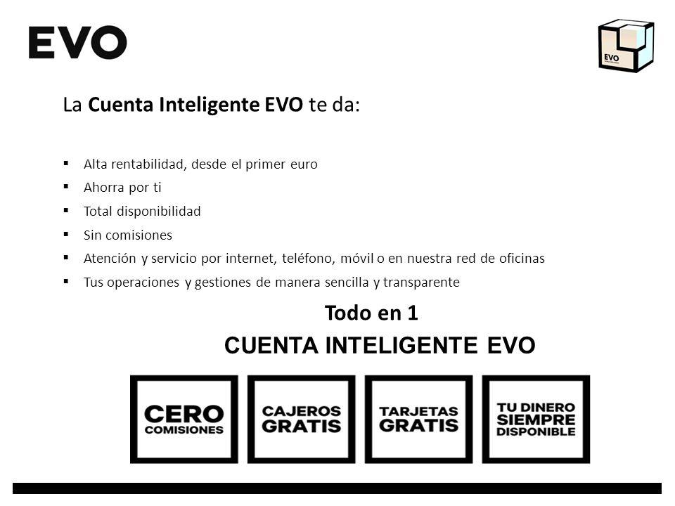 CUENTA INTELIGENTE EVO La Cuenta Inteligente EVO te da: Alta rentabilidad, desde el primer euro Ahorra por ti Total disponibilidad Sin comisiones Aten