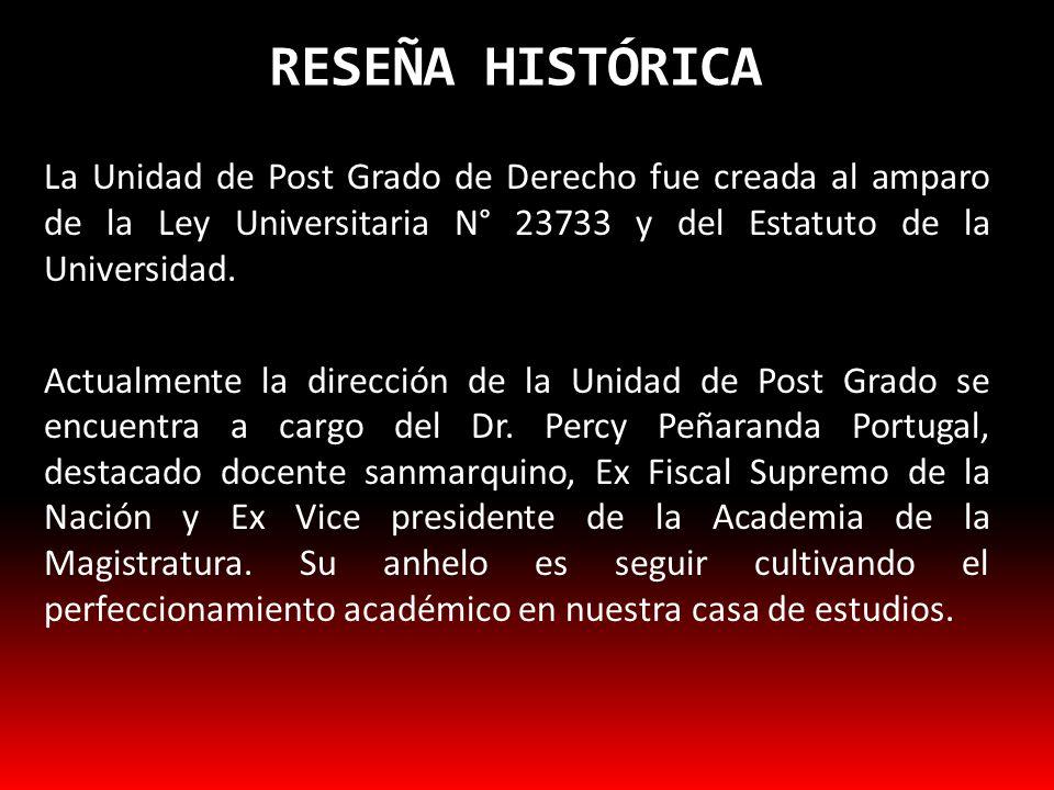 RESEÑA HISTÓRICA La Unidad de Post Grado de Derecho fue creada al amparo de la Ley Universitaria N° 23733 y del Estatuto de la Universidad. Actualment