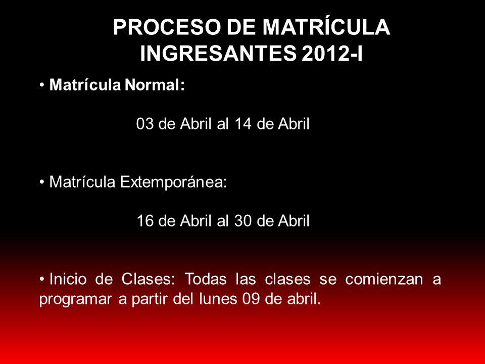 PROCESO DE MATRÍCULA INGRESANTES 2012-I Matrícula Normal: 03 de Abril al 14 de Abril Matrícula Extemporánea: 16 de Abril al 30 de Abril Inicio de Clas