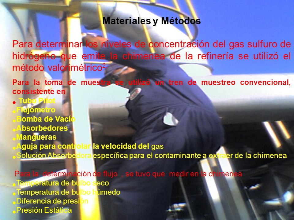Materiales y Métodos Para determinar los niveles de concentración del gas sulfuro de hidrógeno que emite la chimenea de la refinería se utilizó el método valorimétrico 2, Para la toma de muestra se utilizó un tren de muestreo convencional, consistente en Tubo Pitot Flujómetro Bomba de Vacío Absorbedores Mangueras Aguja para controlar la velocidad del gas Solución Absorbedora específica para el contaminante a extraer de la chimenea Para la determinación de flujo, se tuvo que medir en la chimenea Temperatura de bulbo seco Temperatura de bulbo húmedo Diferencia de presión Presión Estática