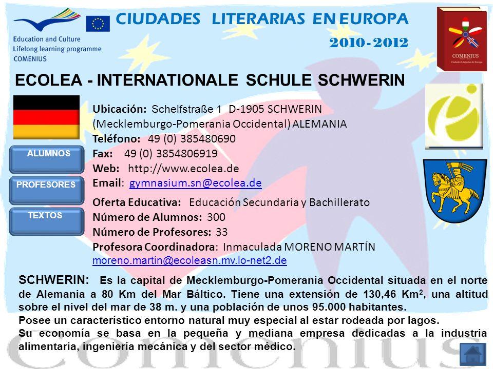 ECOLEA - INTERNATIONALE SCHULE SCHWERIN Ubicación: Schelfstraße 1 D-1905 SCHWERIN (Mecklemburgo-Pomerania Occidental) ALEMANIA Teléfono: 49 (0) 385480690 Fax: 49 (0) 3854806919 Web: http://www.ecolea.de Email: gymnasium.sn@ecolea.degymnasium.sn@ecolea.de Oferta Educativa: Educación Secundaria y Bachillerato Número de Alumnos: 300 Número de Profesores: 33 Profesora Coordinadora: Inmaculada MORENO MARTÍN moreno.martin@ecoleasn.mv.lo-net2.de moreno.martin@ecoleasn.mv.lo-net2.de SCHWERIN: Es la capital de Mecklemburgo-Pomerania Occidental situada en el norte de Alemania a 80 Km del Mar Báltico.