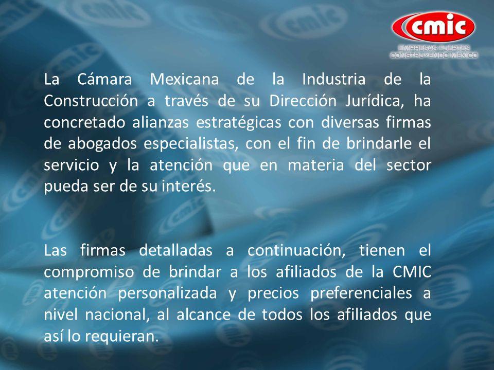 La Cámara Mexicana de la Industria de la Construcción a través de su Dirección Jurídica, ha concretado alianzas estratégicas con diversas firmas de abogados especialistas, con el fin de brindarle el servicio y la atención que en materia del sector pueda ser de su interés.