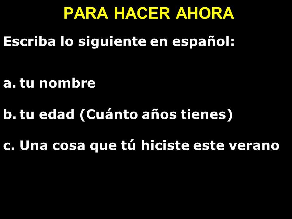 PARA HACER AHORA Escriba lo siguiente en español: a.tu nombre b.tu edad (Cuánto años tienes) c.Una cosa que tú hiciste este verano