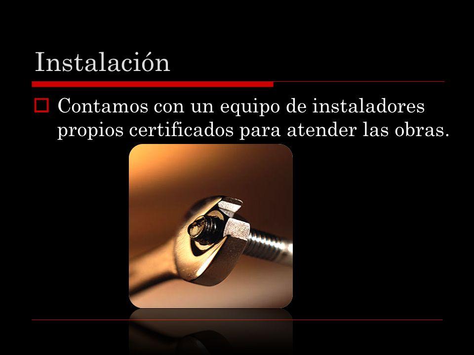 Instalación Contamos con un equipo de instaladores propios certificados para atender las obras.