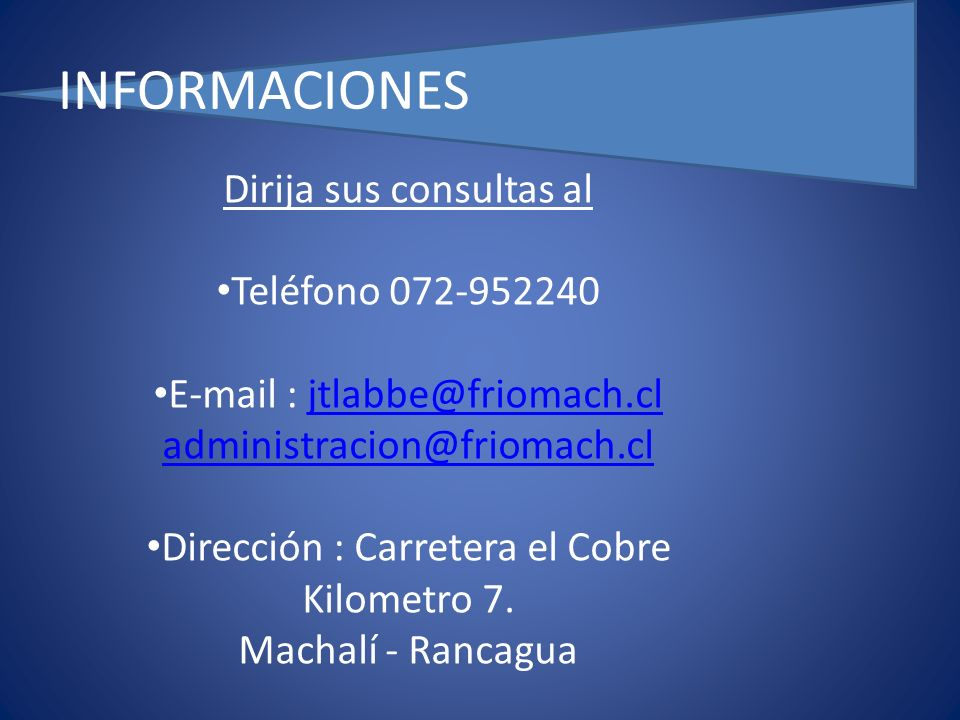 INFORMACIONES Dirija sus consultas al Teléfono 072-952240 E-mail : jtlabbe@friomach.cljtlabbe@friomach.cl administracion@friomach.cl Dirección : Carretera el Cobre Kilometro 7.
