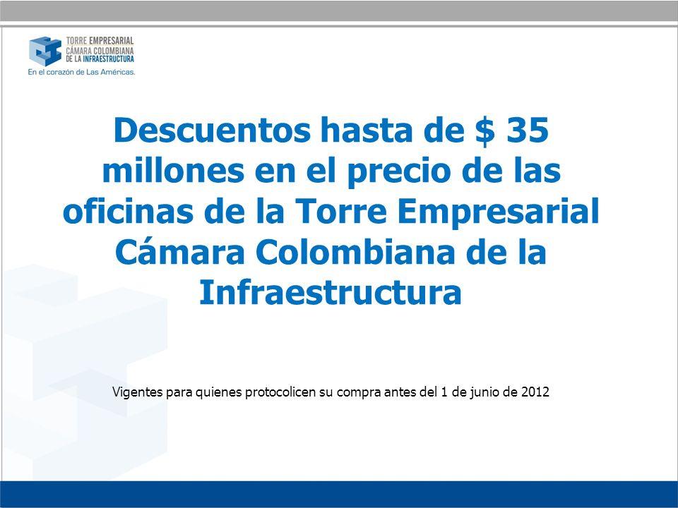 Descuentos hasta de $ 35 millones en el precio de las oficinas de la Torre Empresarial Cámara Colombiana de la Infraestructura Vigentes para quienes protocolicen su compra antes del 1 de junio de 2012