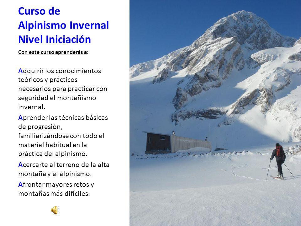 Curso de Alpinismo Invernal Nivel Iniciación Con este curso aprenderás a: Adquirir los conocimientos teóricos y prácticos necesarios para practicar con seguridad el montañismo invernal.