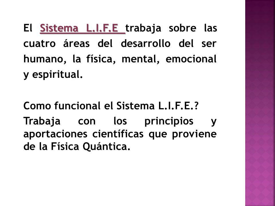 Sistema L.I.F.E El Sistema L.I.F.E trabaja sobre las cuatro áreas del desarrollo del ser humano, la física, mental, emocional y espiritual. Como funci