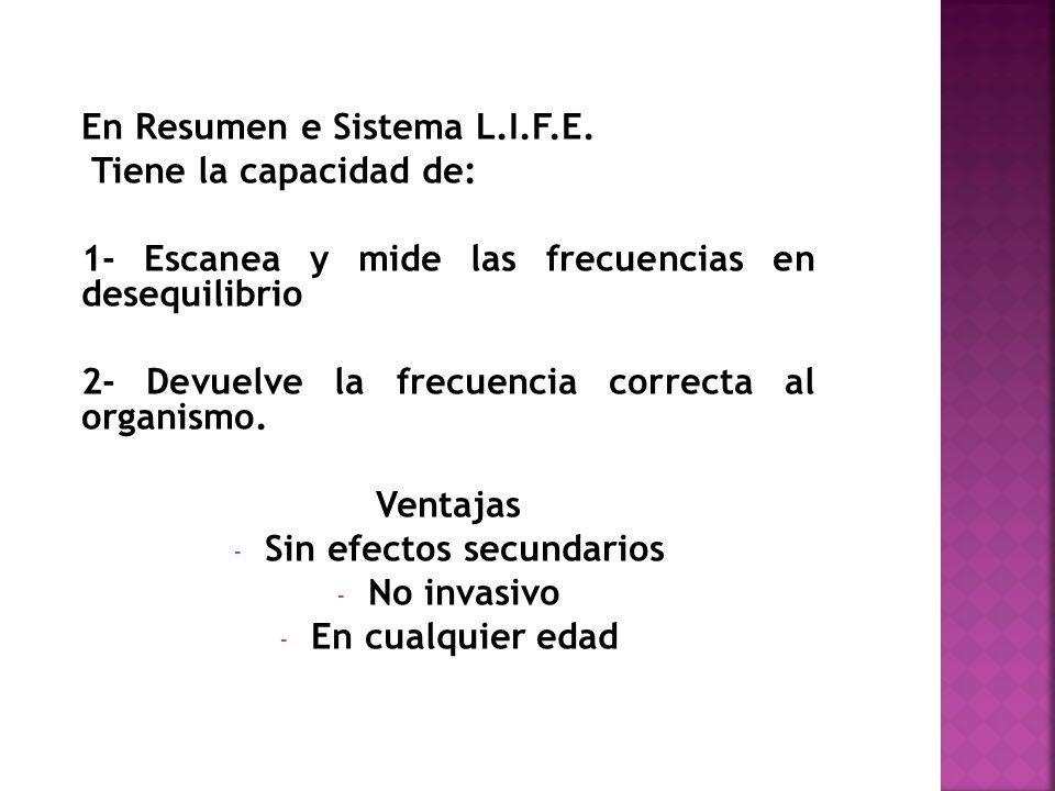 En Resumen e Sistema L.I.F.E. Tiene la capacidad de: 1- Escanea y mide las frecuencias en desequilibrio 2- Devuelve la frecuencia correcta al organism