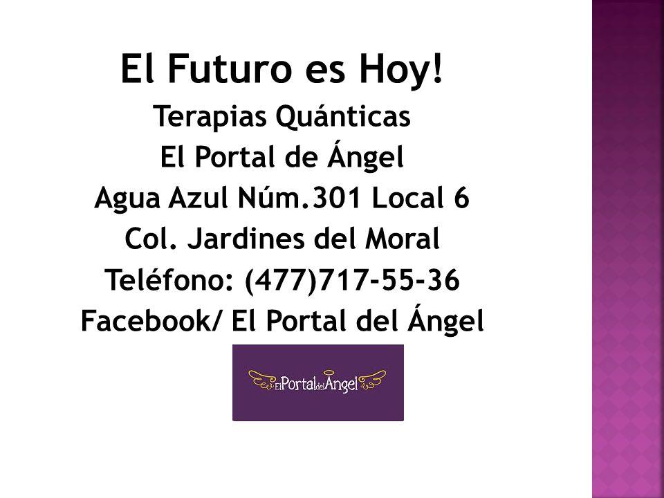El Futuro es Hoy! Terapias Quánticas El Portal de Ángel Agua Azul Núm.301 Local 6 Col. Jardines del Moral Teléfono: (477)717-55-36 Facebook/ El Portal