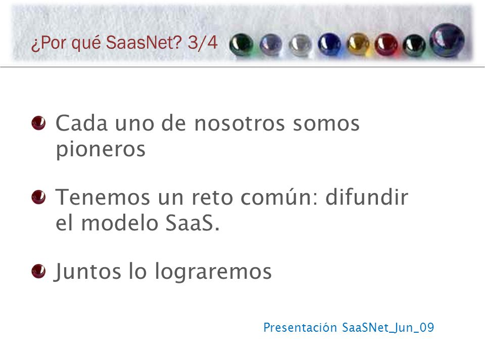 Presentación SaaSNet_Jun_09 Cada uno de nosotros somos pioneros Tenemos un reto común: difundir el modelo SaaS.