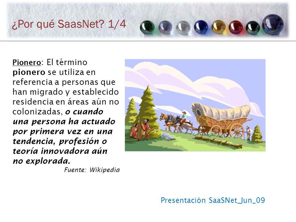 Presentación SaaSNet_Jun_09 Pionero : El término pionero se utiliza en referencia a personas que han migrado y establecido residencia en áreas aún no colonizadas, o cuando una persona ha actuado por primera vez en una tendencia, profesión o teoría innovadora aún no explorada.