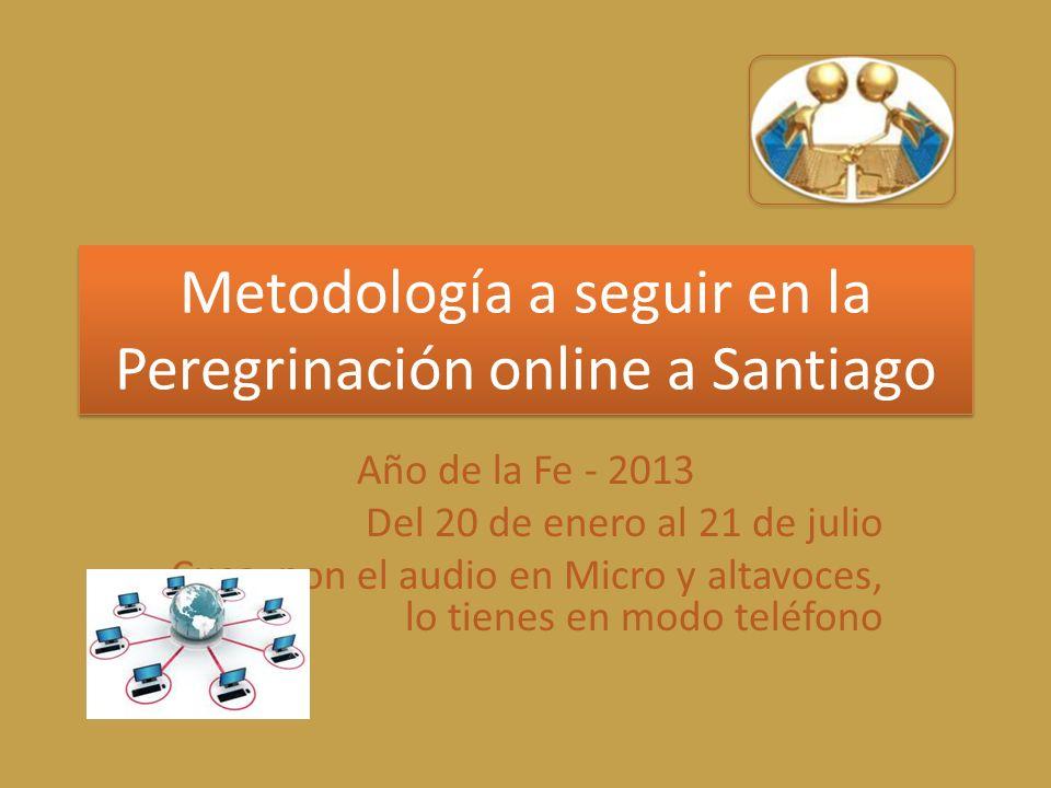 Metodología a seguir en la Peregrinación online a Santiago Año de la Fe - 2013 Del 20 de enero al 21 de julio Cuco, pon el audio en Micro y altavoces, lo tienes en modo teléfono