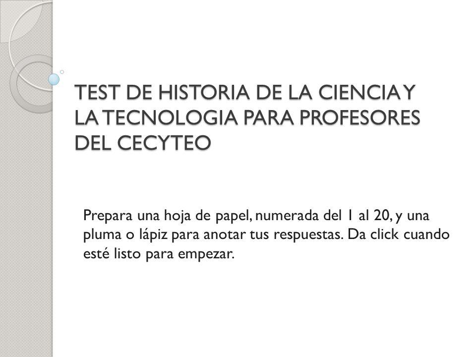 TEST DE HISTORIA DE LA CIENCIA Y LA TECNOLOGIA PARA PROFESORES DEL CECYTEO Prepara una hoja de papel, numerada del 1 al 20, y una pluma o lápiz para a