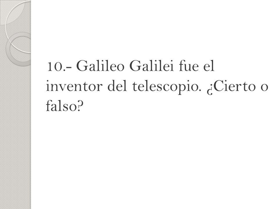 10.- Galileo Galilei fue el inventor del telescopio. ¿Cierto o falso?