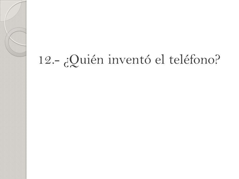 12.- ¿Quién inventó el teléfono?