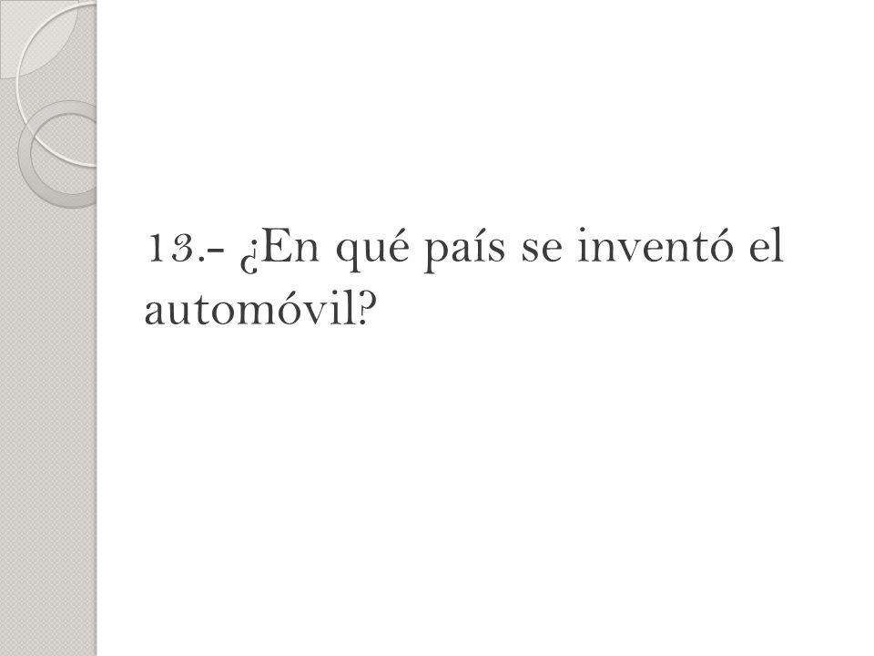 13.- ¿En qué país se inventó el automóvil?