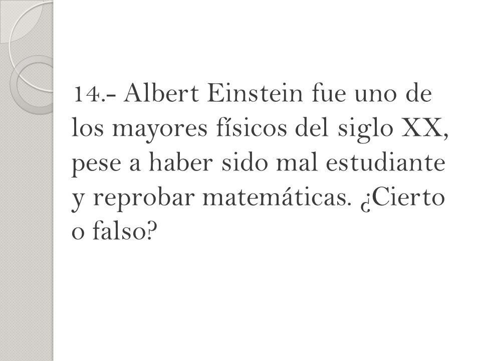 14.- Albert Einstein fue uno de los mayores físicos del siglo XX, pese a haber sido mal estudiante y reprobar matemáticas. ¿Cierto o falso?