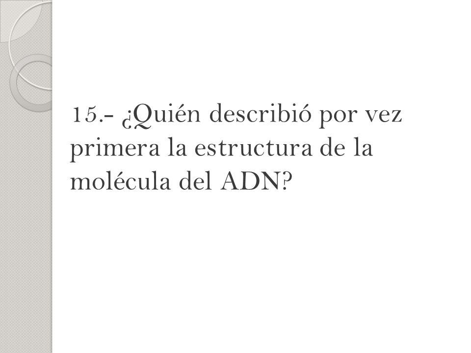 15.- ¿Quién describió por vez primera la estructura de la molécula del ADN?