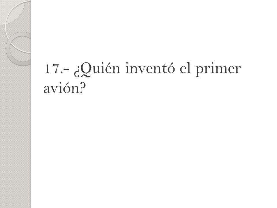 17.- ¿Quién inventó el primer avión?